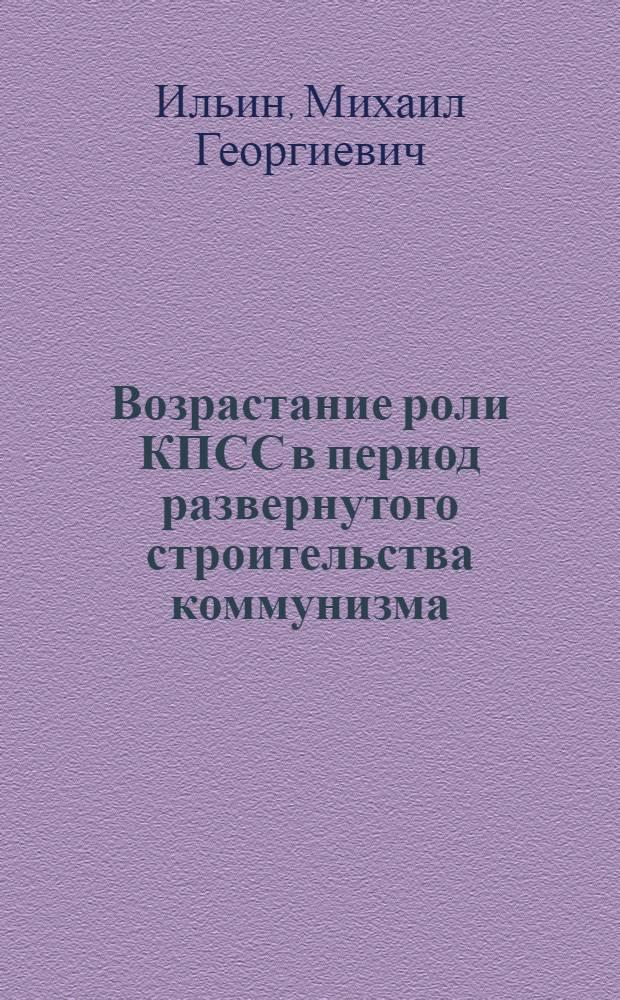 Возрастание роли КПСС в период развернутого строительства коммунизма : (Материал для лекций и бесед)