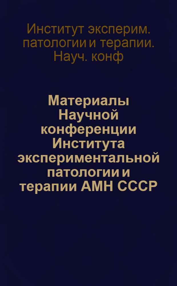 Материалы Научной конференции Института экспериментальной патологии и терапии АМН СССР. (10-12 февраля 1963 г.)