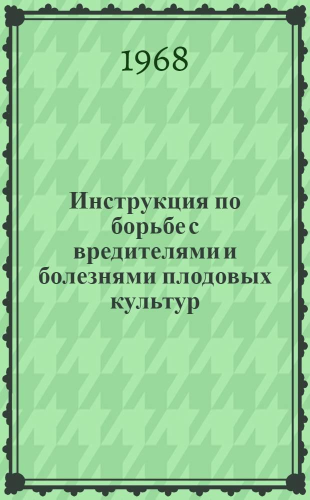Инструкция по борьбе с вредителями и болезнями плодовых культур : Утв. 13/XI 1967 г.