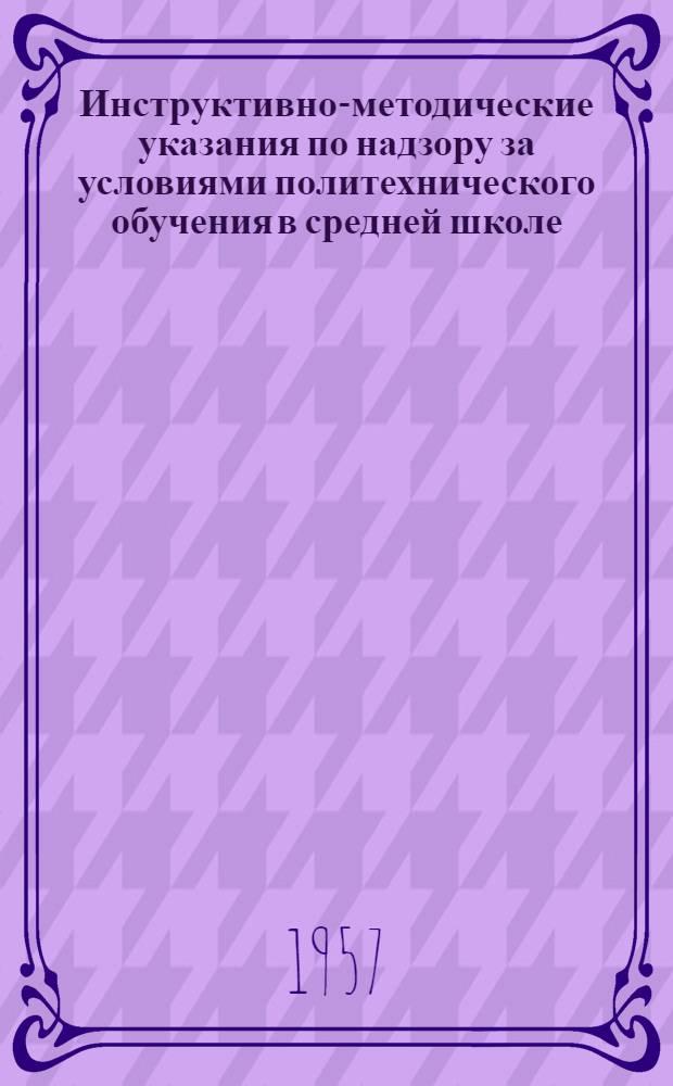 Инструктивно-методические указания по надзору за условиями политехнического обучения в средней школе : Утв. 1/X 1956 г.
