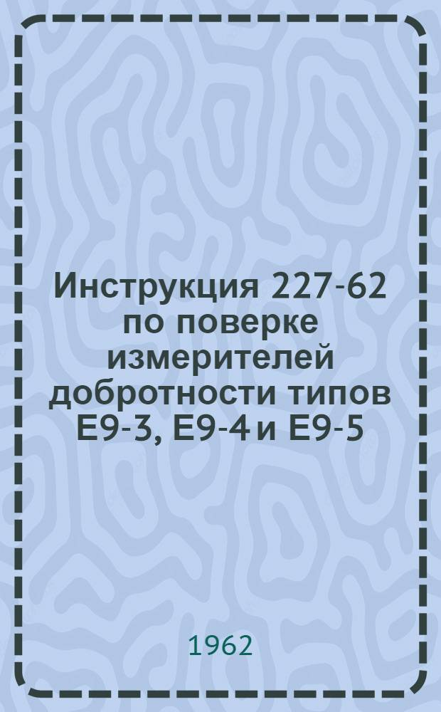 Инструкция 227-62 по поверке измерителей добротности типов Е9-3, Е9-4 и Е9-5