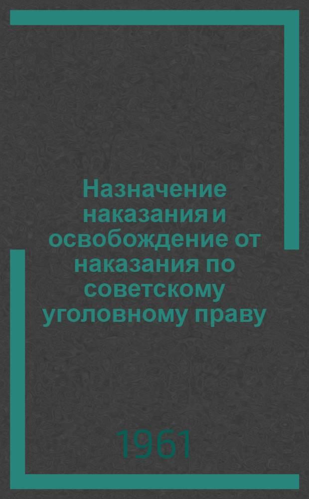 Назначение наказания и освобождение от наказания по советскому уголовному праву : (Лекция, прочит. на судебном фак. 25 ноября 1960 г.)