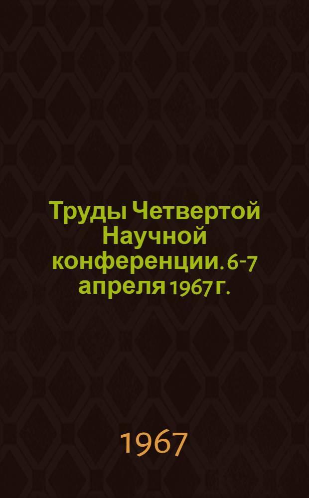 Труды Четвертой Научной конференции. 6-7 апреля 1967 г.