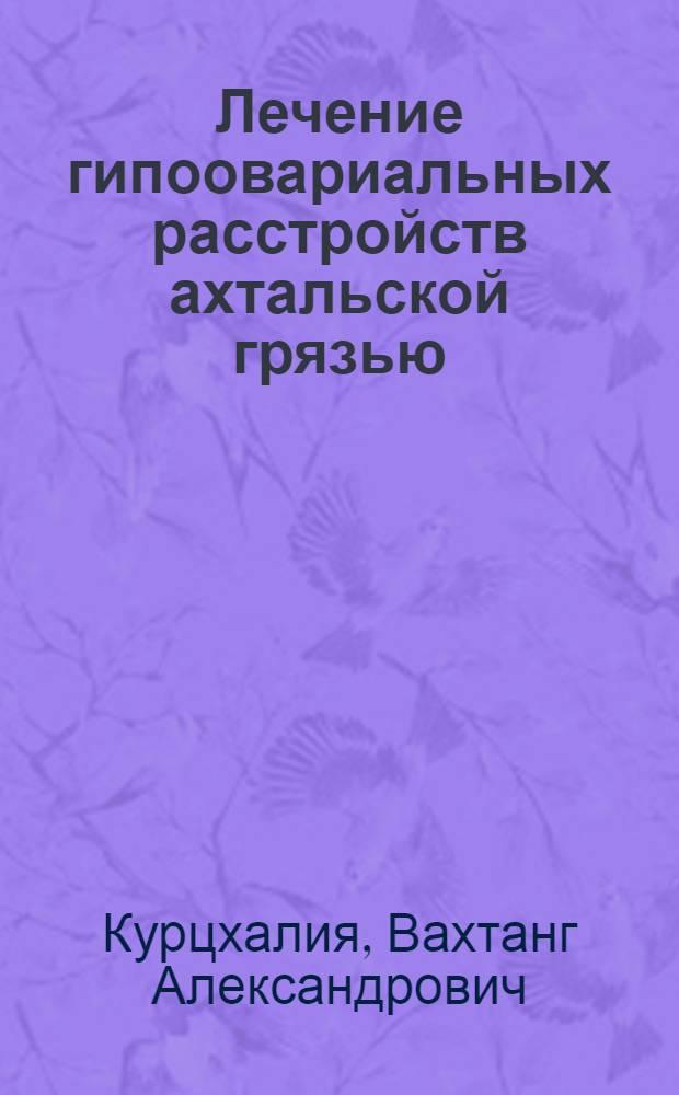 Лечение гипоовариальных расстройств ахтальской грязью : (Клинико-эксперим. работа) : Автореферат дис. на соискание ученой степени кандидата медицинских наук