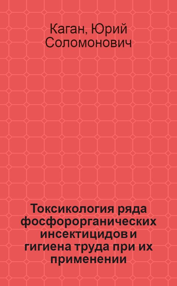 Токсикология ряда фосфорорганических инсектицидов и гигиена труда при их применении : Автореферат дис. на соискание ученой степени доктора мед. наук