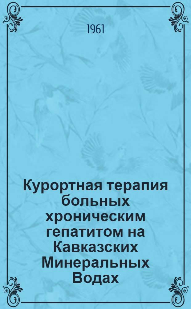 Курортная терапия больных хроническим гепатитом на Кавказских Минеральных Водах : (Метод. указания) : Утв. Учен. советом ин-та в 1961 г.