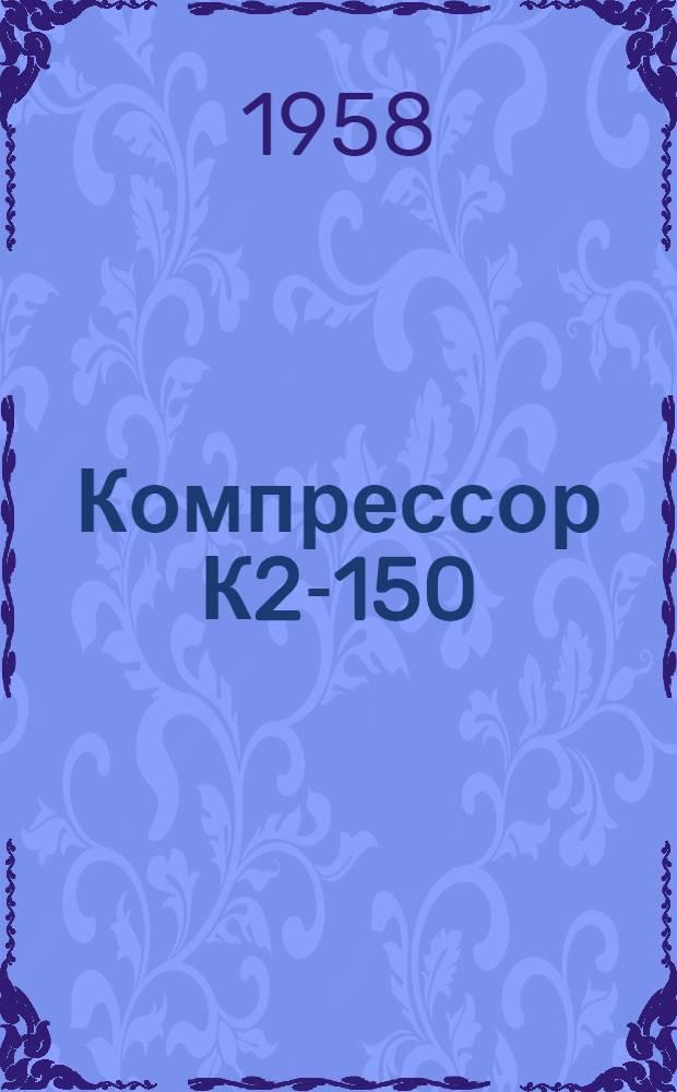 Компрессор К2-150 : Описание и инструкции по обслуживанию
