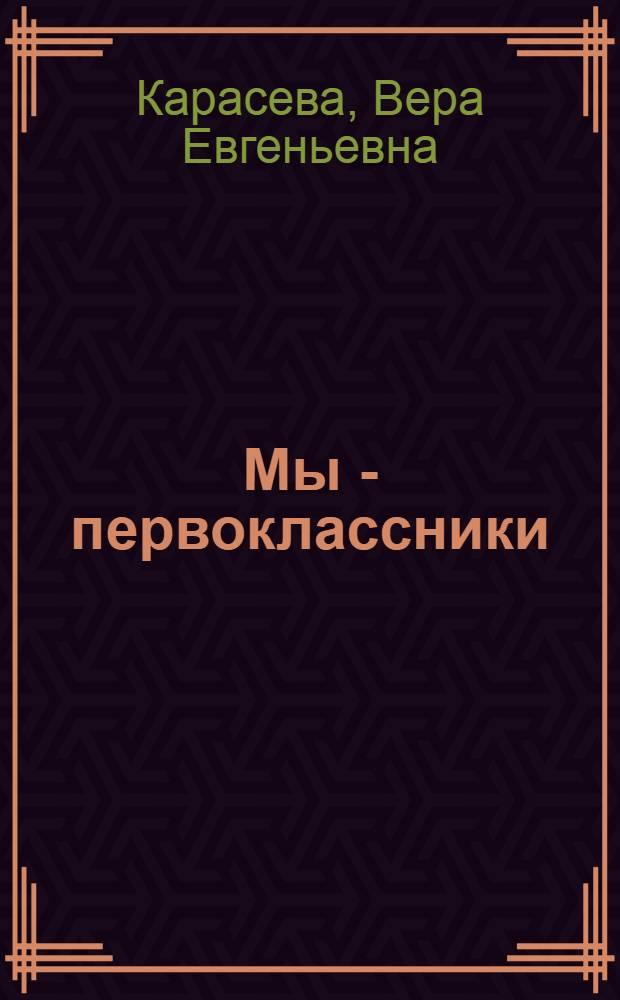 Мы - первоклассники : Рассказы : Для мл. школьного возраста