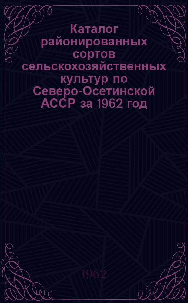 Каталог районированных сортов сельскохозяйственных культур по Северо-Осетинской АССР за 1962 год