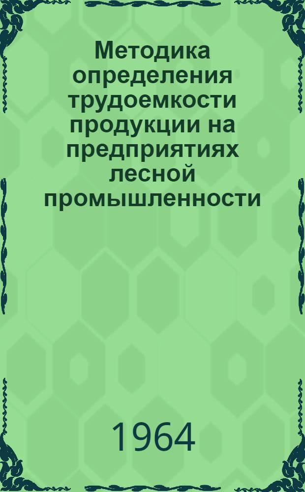 Методика определения трудоемкости продукции на предприятиях лесной промышленности : Утв. 20/I 1964 г.