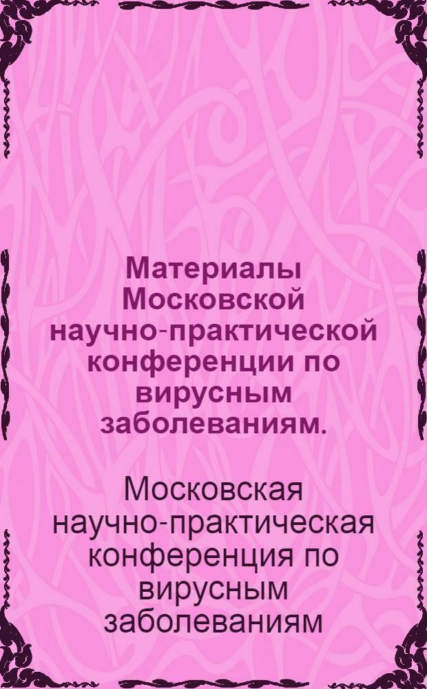 Материалы Московской научно-практической конференции по вирусным заболеваниям. (25-27 июня 1968 г.)