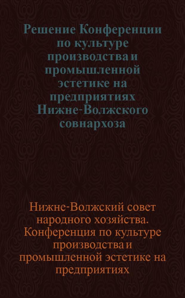 Решение Конференции по культуре производства и промышленной эстетике на предприятиях Нижне-Волжского совнархоза. 20-21 ноября 1963 г.