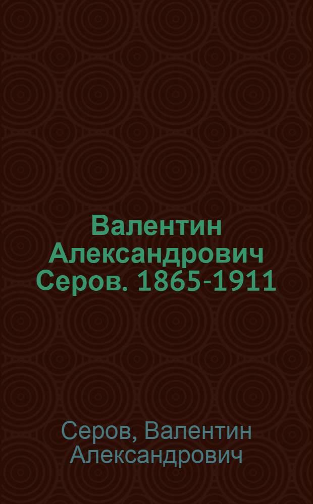 Валентин Александрович Серов. 1865-1911 : Выставка произведений к 100-летию со дня рождения : Каталог