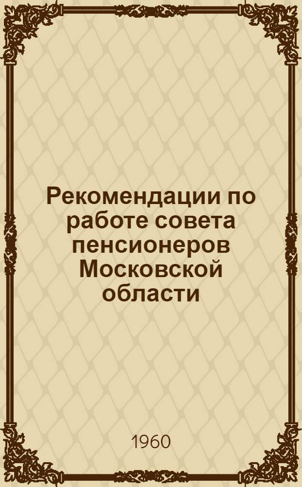 Рекомендации по работе совета пенсионеров Московской области : Приняты обл. совещанием 11 марта 1960 г