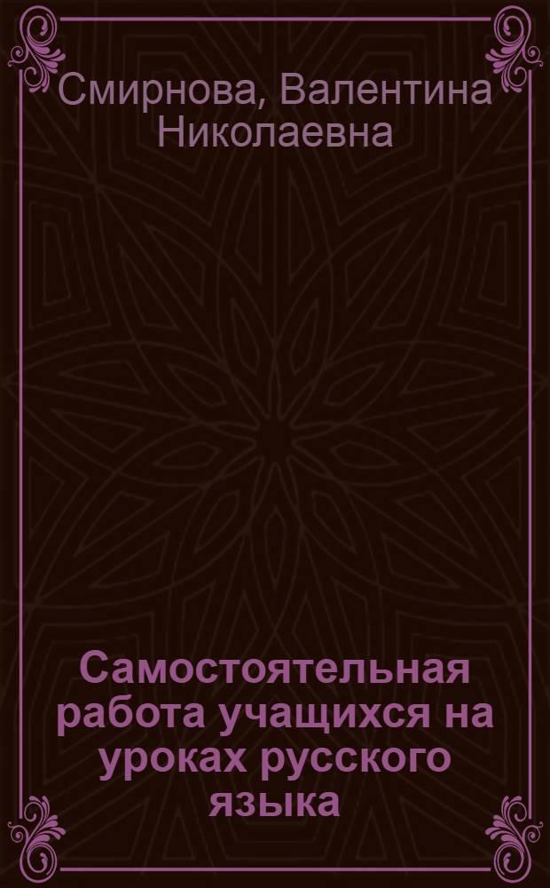 Самостоятельная работа учащихся на уроках русского языка : (На материале школ-интернатов)