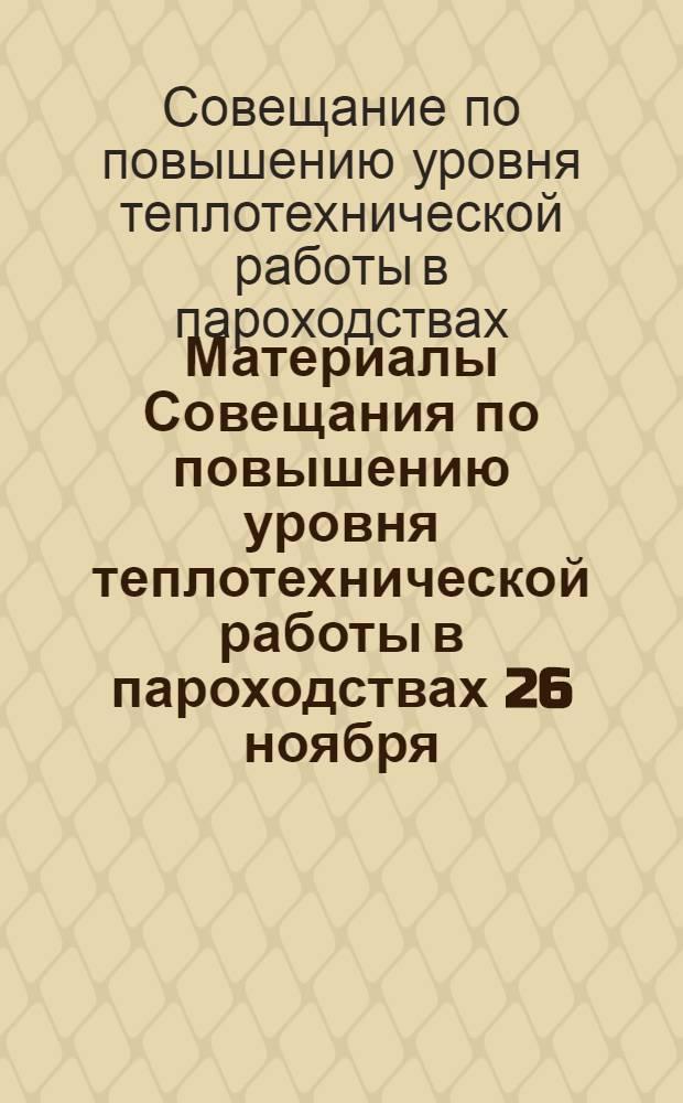 Материалы Совещания по повышению уровня теплотехнической работы в пароходствах [26 ноября - 1 декабря 1962 г. г. Ленинград]