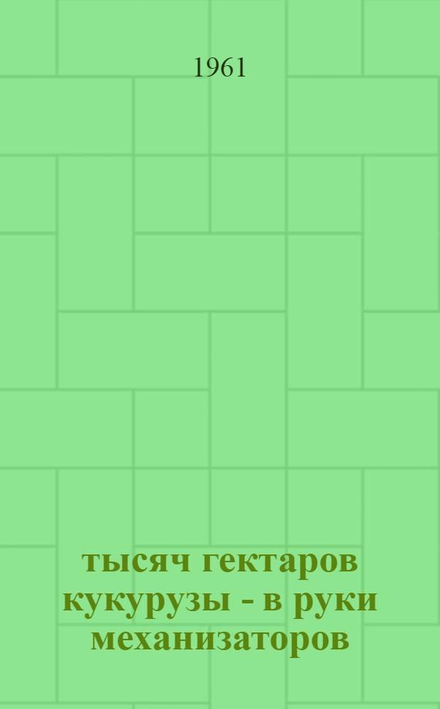 100 тысяч гектаров кукурузы - в руки механизаторов : Сборник