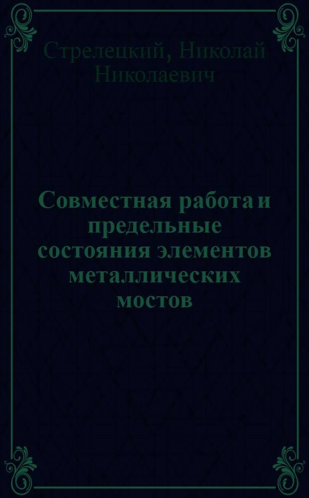 Совместная работа и предельные состояния элементов металлических мостов : (К изм. в Техн. условиях проектирования ж.-д. мостов)