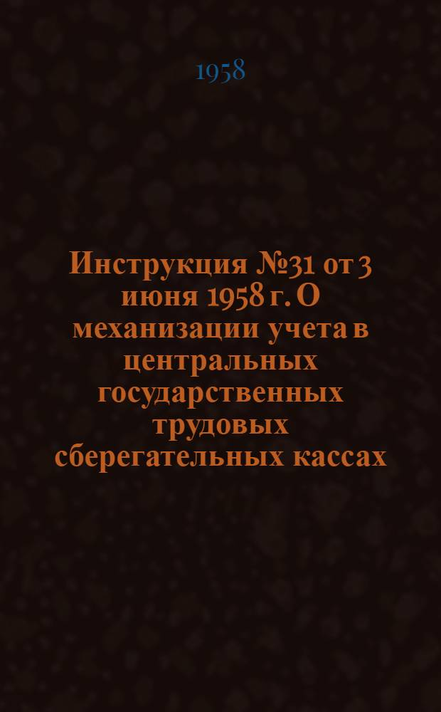 Инструкция № 31 от 3 июня 1958 г. О механизации учета в центральных государственных трудовых сберегательных кассах