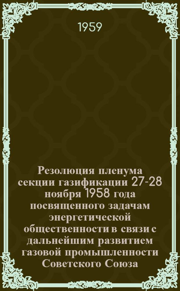 Резолюция пленума секции газификации 27-28 ноября 1958 года [посвященного задачам энергетической общественности в связи с дальнейшим развитием газовой промышленности Советского Союза]