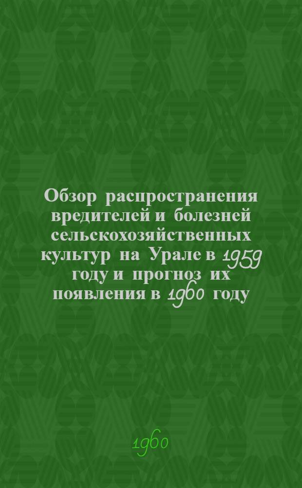 Обзор распространения вредителей и болезней сельскохозяйственных культур на Урале в 1959 году и прогноз их появления в 1960 году