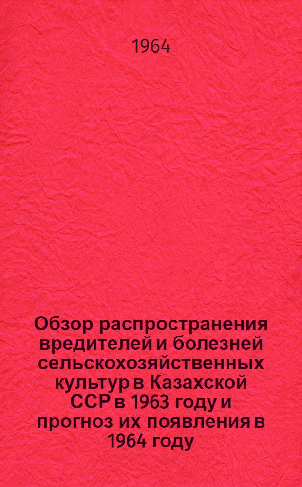 Обзор распространения вредителей и болезней сельскохозяйственных культур в Казахской ССР в 1963 году и прогноз их появления в 1964 году
