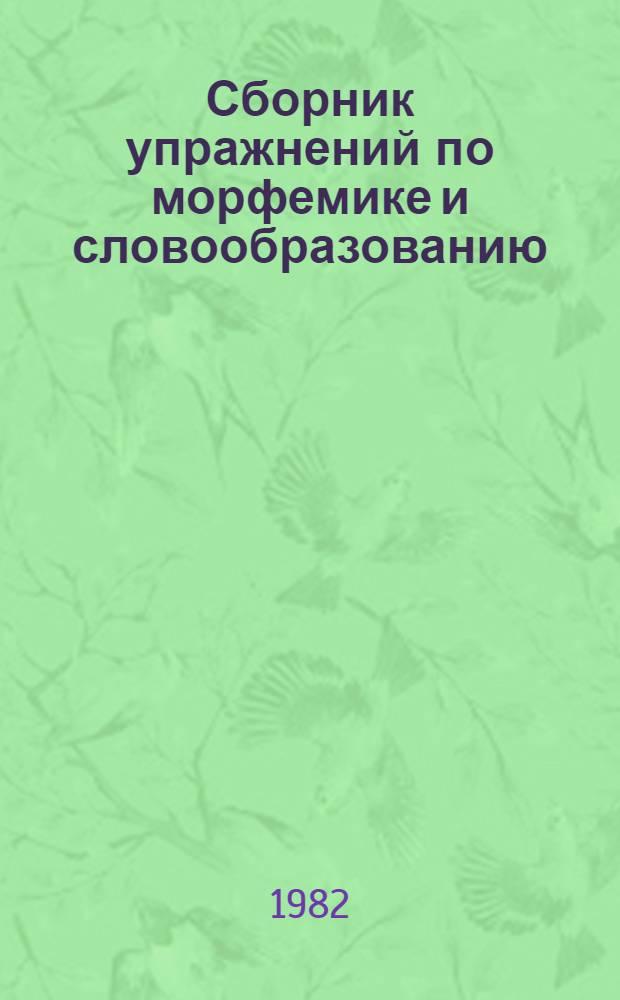 Сборник упражнений по морфемике и словообразованию : Для студентов нац. отд-ний педвузов