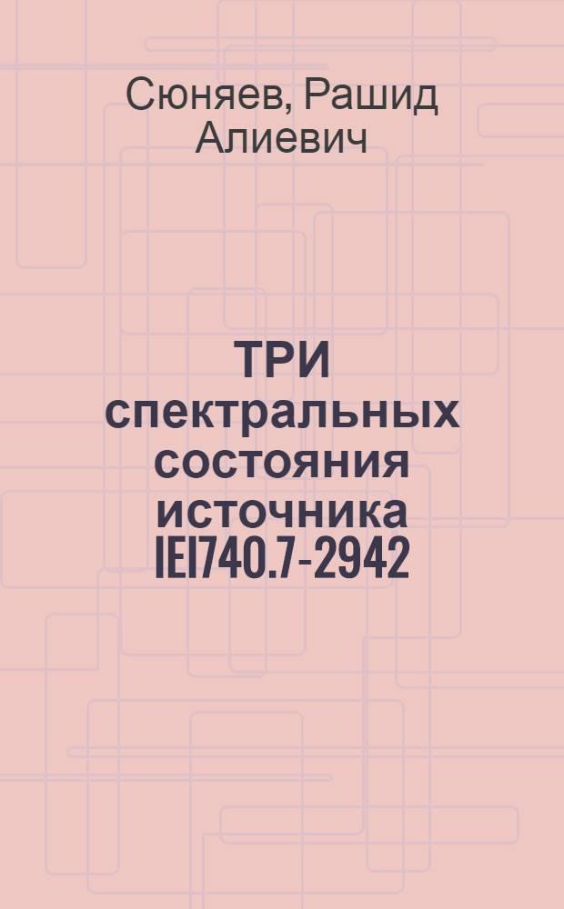 ТРИ спектральных состояния источника IEI740.7-2942: от стандартного спектра типа Лебедь X-1 до аннигиляционной линии в спектре
