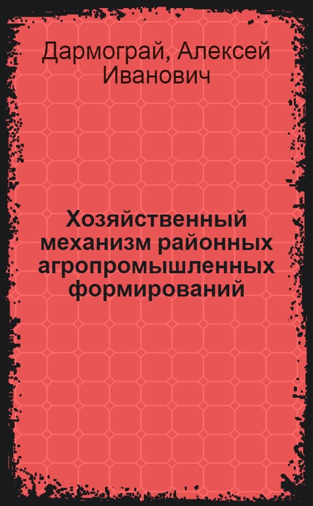Хозяйственный механизм районных агропромышленных формирований : Автореф. дис. на соиск. учен. степ. канд. экон. наук : (08.00.05)