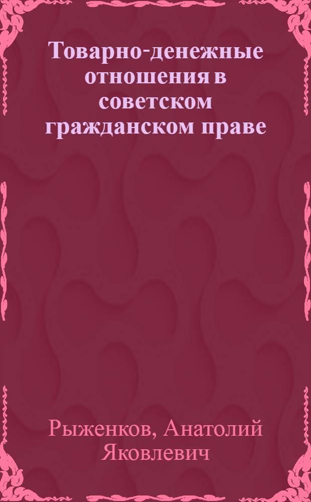 Товарно-денежные отношения в советском гражданском праве : Автореф. дис. на соиск. учен. степ. д-ра юрид. наук : (12.00.03)