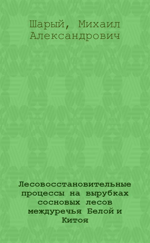 Лесовосстановительные процессы на вырубках сосновых лесов междуречья Белой и Китоя : Автореферат дис. на соискание ученой степени кандидата сельскохозяйственных наук