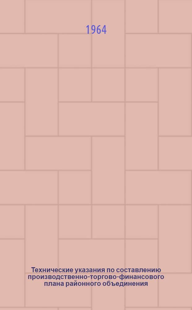 """Технические указания по составлению производственно-торгово-финансового плана районного объединения, отделения """"Сельхозтехника"""" на 1965 год"""