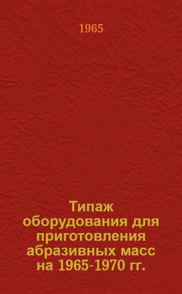 Типаж оборудования для приготовления абразивных масс на 1965-1970 гг. : Утв. 23/XI 1964 г