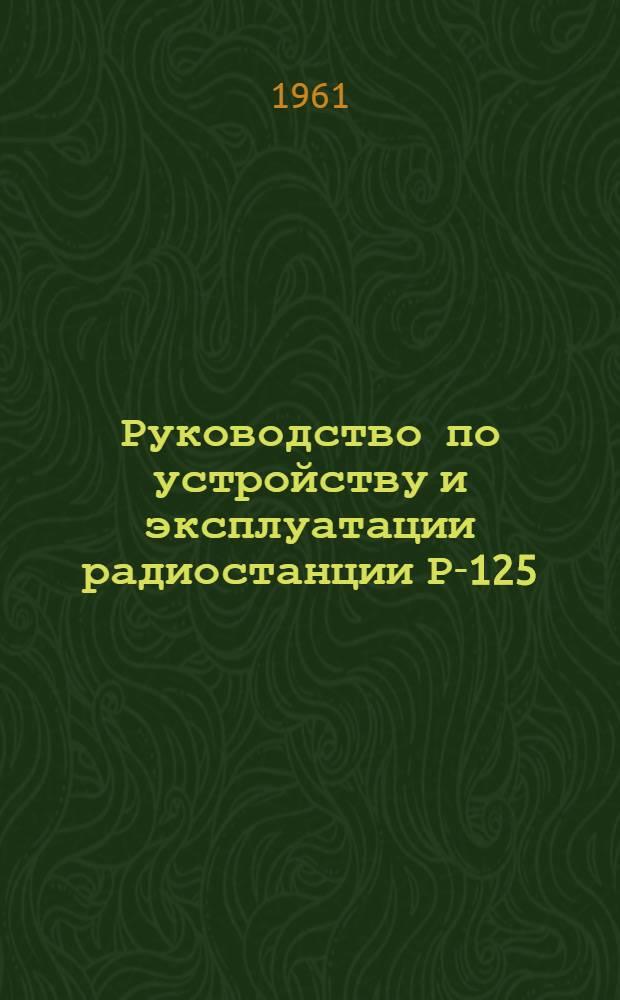Руководство по устройству и эксплуатации радиостанции Р-125 : Утв. Начальником войск связи МО 19/IV 1961 г