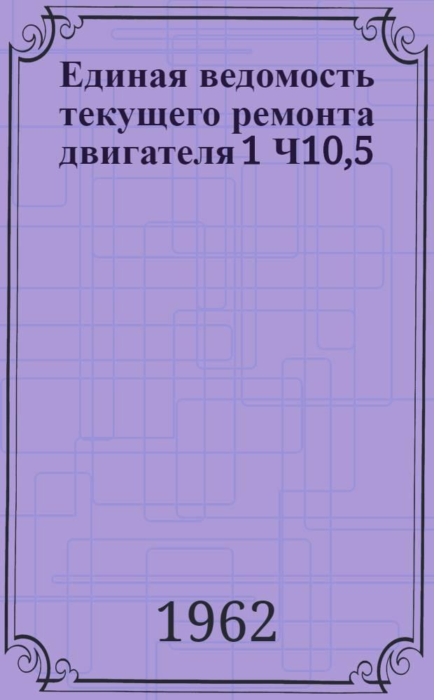 Единая ведомость текущего ремонта двигателя 1 Ч10,5/13 : Утв. 25/VIII 1962 г