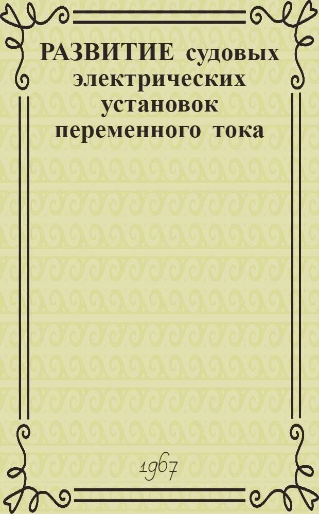 РАЗВИТИЕ судовых электрических установок переменного тока : (По материалам иностр. периодики)