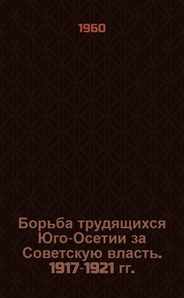 Борьба трудящихся Юго-Осетии за Советскую власть. 1917-1921 гг. : Документы и материалы