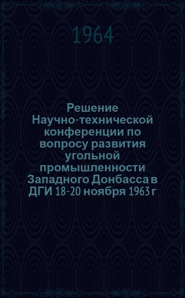 Решение Научно-технической конференции по вопросу развития угольной промышленности Западного Донбасса в ДГИ 18-20 ноября 1963 г.