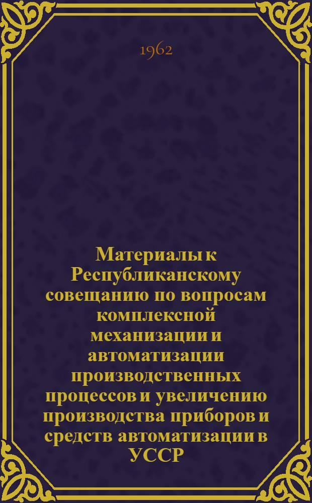 Материалы к Республиканскому совещанию по вопросам комплексной механизации и автоматизации производственных процессов и увеличению производства приборов и средств автоматизации в УССР