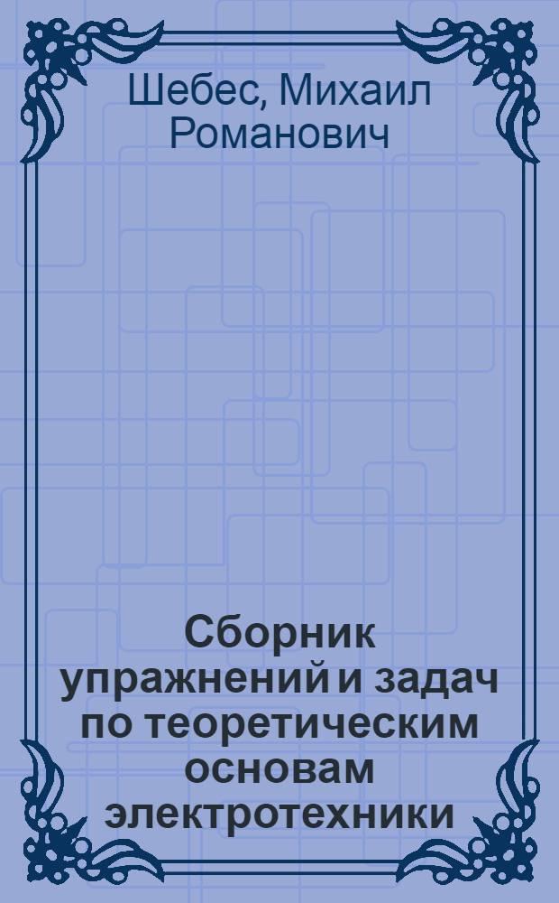 Сборник упражнений и задач по теоретическим основам электротехники : Для техн. фак. ВЗЭИС
