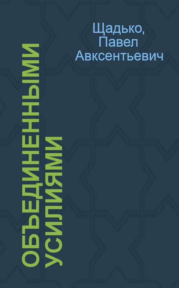 Объединенными усилиями : Опыт работы Волновахского межколхозстроя