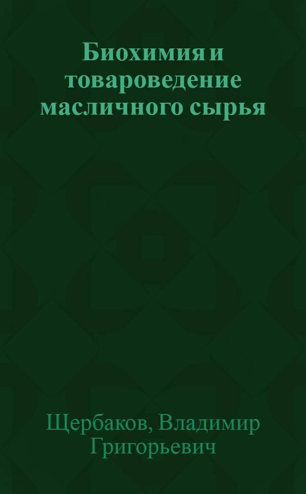 Биохимия и товароведение масличного сырья : Учеб. пособие для технол. специальностей вузов