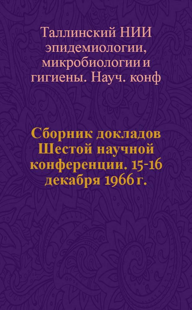 Сборник докладов Шестой научной конференции. 15-16 декабря 1966 г.