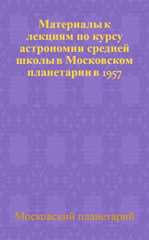Материалы к лекциям по курсу астрономии средней школы в Московском планетарии в 1957/1958 учебном году