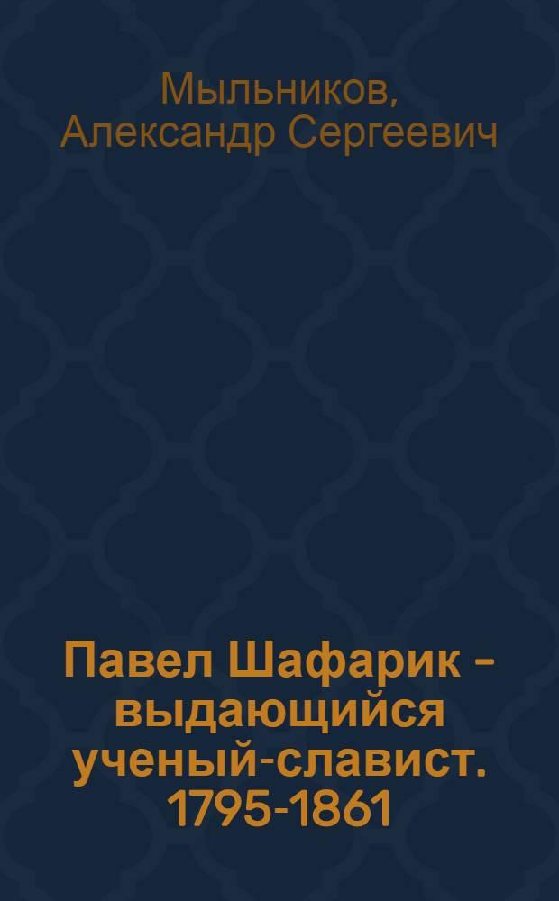 Павел Шафарик - выдающийся ученый-славист. [1795-1861]