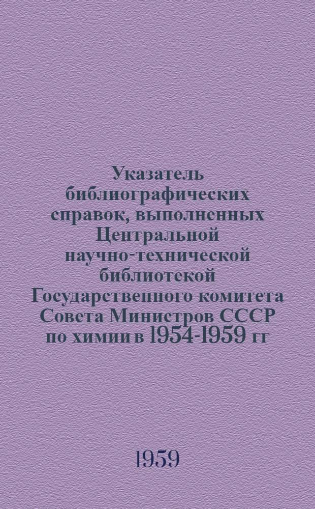 Указатель библиографических справок, выполненных Центральной научно-технической библиотекой Государственного комитета Совета Министров СССР по химии в 1954-1959 гг.