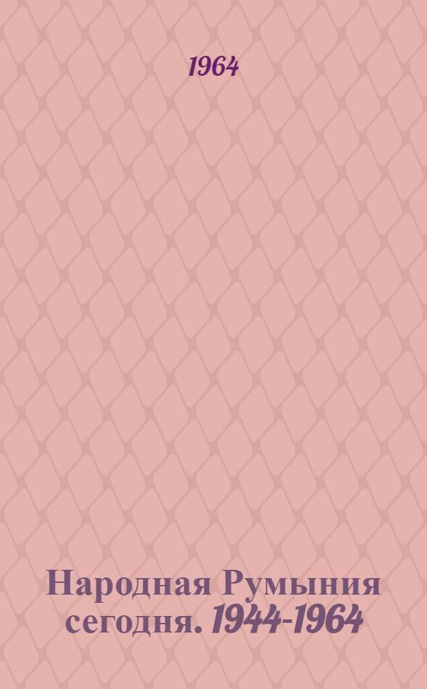 Народная Румыния сегодня. 1944-1964 : Статьи. Очерки. Интервью. Стихи. Хроника