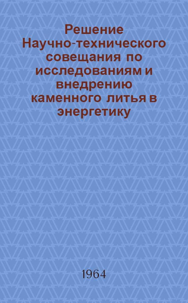 Решение Научно-технического совещания по исследованиям и внедрению каменного литья в энергетику. 17-20 ноября 1964 г.