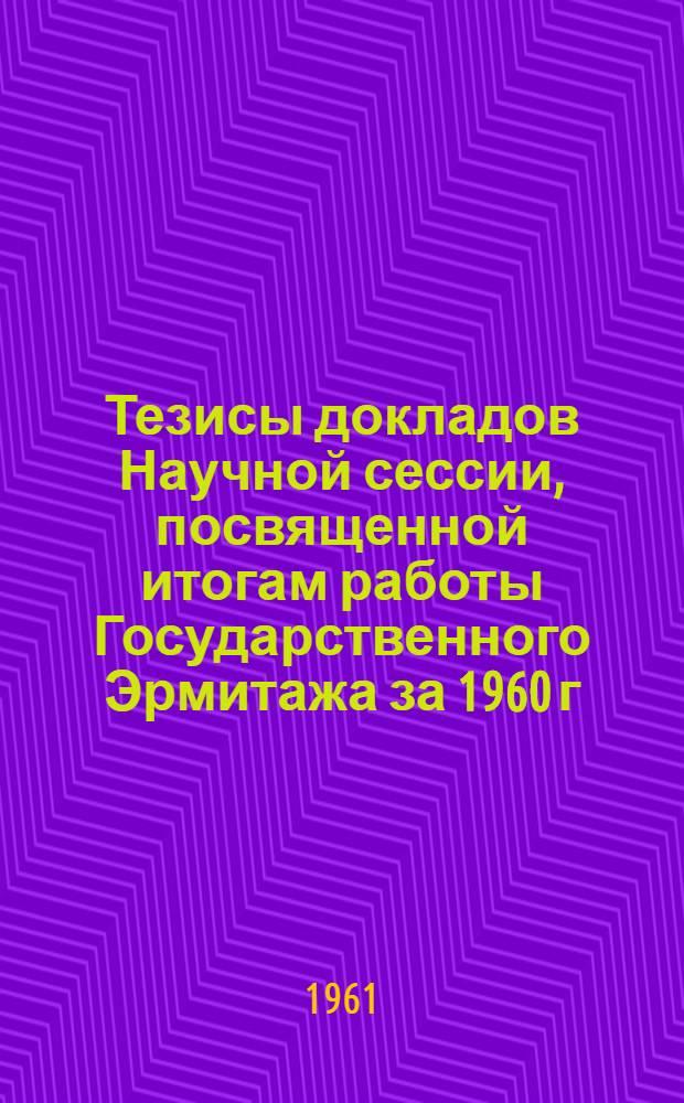 Тезисы докладов Научной сессии, посвященной итогам работы Государственного Эрмитажа за 1960 г.