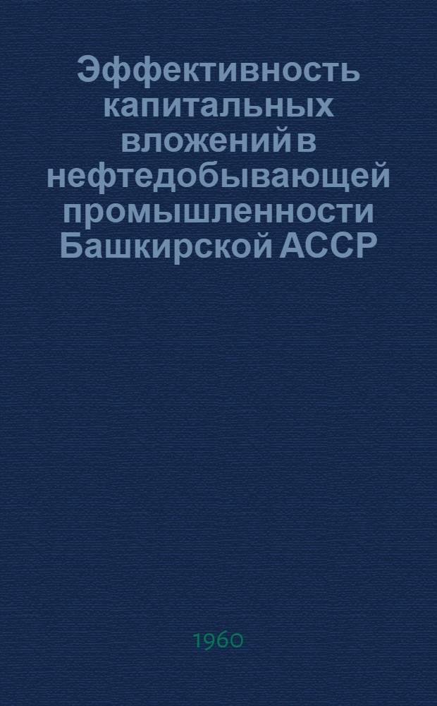 Эффективность капитальных вложений в нефтедобывающей промышленности Башкирской АССР : Сборник статей
